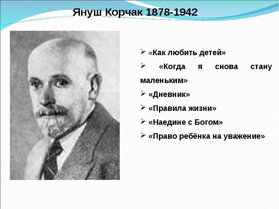 Януш Корчак 1878-1942 «Как любить детей» «Когда я снова стану маленьким» «Дне...