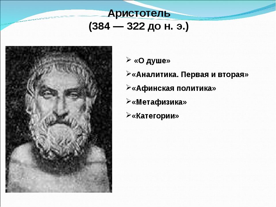 Аристотель (384 — 322 до н. э.) «О душе» «Аналитика. Первая и вторая» «Афинс...
