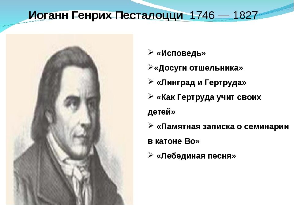 ИоганнГенрихПесталоцци1746 —1827 «Исповедь» «Досуги отшельника» «Лингр...