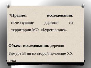 Предмет исследования: исчезнувшие деревни на территории МО «Куреговское». Объ
