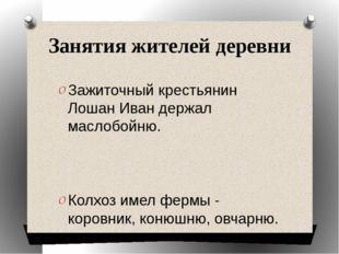 Занятия жителей деревни Зажиточный крестьянин Лошан Иван держал маслобойню. К