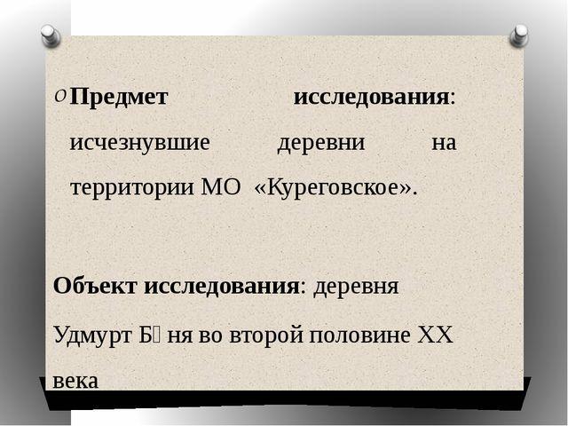 Предмет исследования: исчезнувшие деревни на территории МО «Куреговское». Объ...