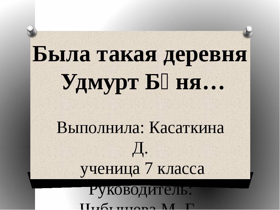 Была такая деревня Удмурт Бӧня… Выполнила: Касаткина Д. ученица 7 класса Руко...