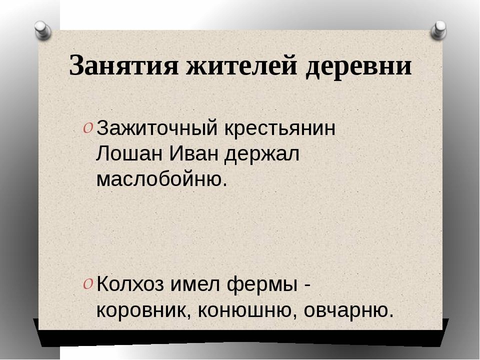 Занятия жителей деревни Зажиточный крестьянин Лошан Иван держал маслобойню. К...