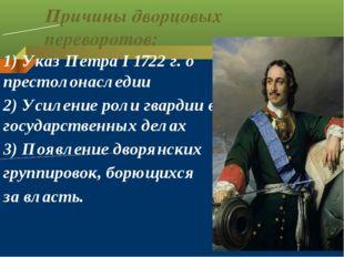 Причины дворцовых переворотов: 1) Указ Петра I 1722 г. о престолонаследии 2)
