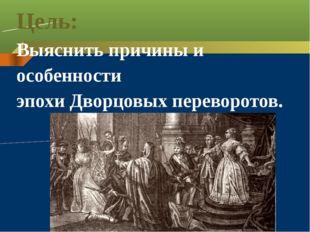Цель: Выяснить причины и особенности эпохи Дворцовых переворотов.