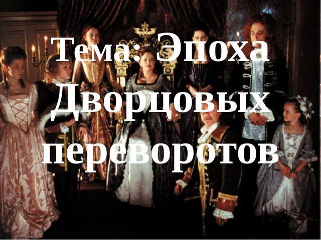 Тема: Эпоха Дворцовых переворотов