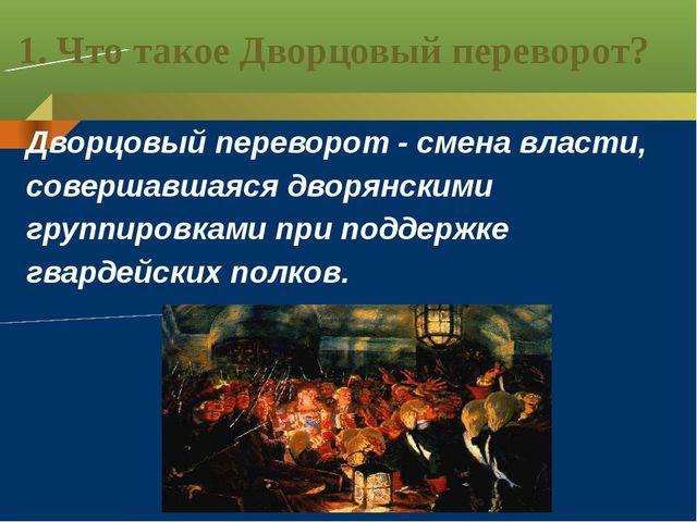 1. Что такое Дворцовый переворот? Дворцовый переворот - смена власти, соверша...