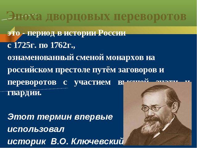 Эпоха дворцовых переворотов это - период в истории России с 1725г. по 1762г.,...