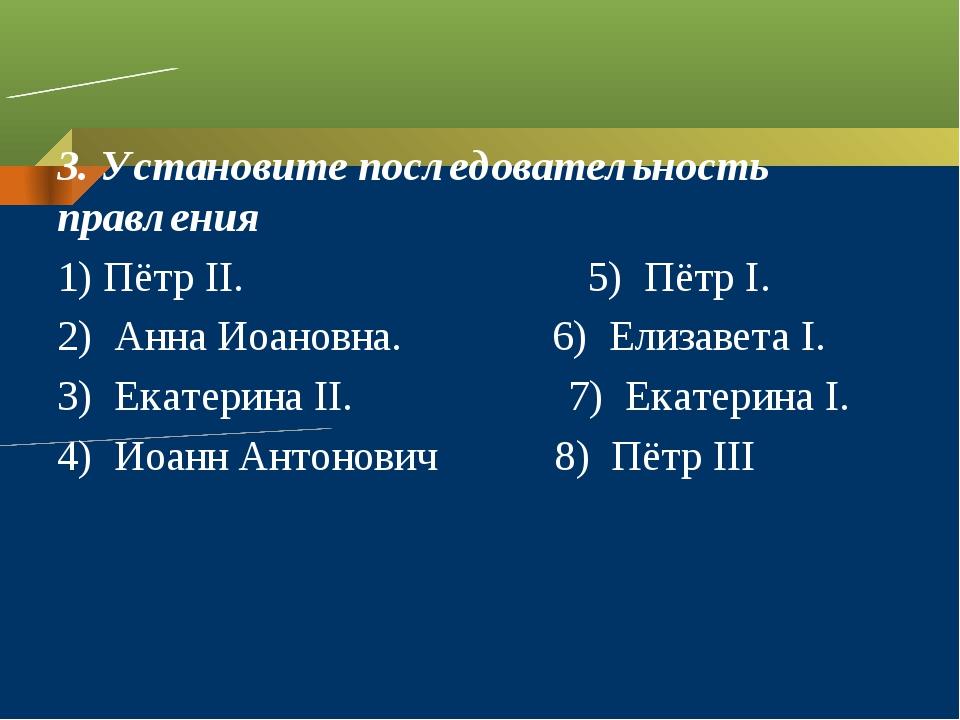 3. Установите последовательность правления 1) Пётр II. 5) Пётр I. 2) Анна Ио...