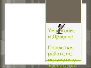 Умножение и Деление Проектная работа по математике Ученика 5А класса Шебзухов