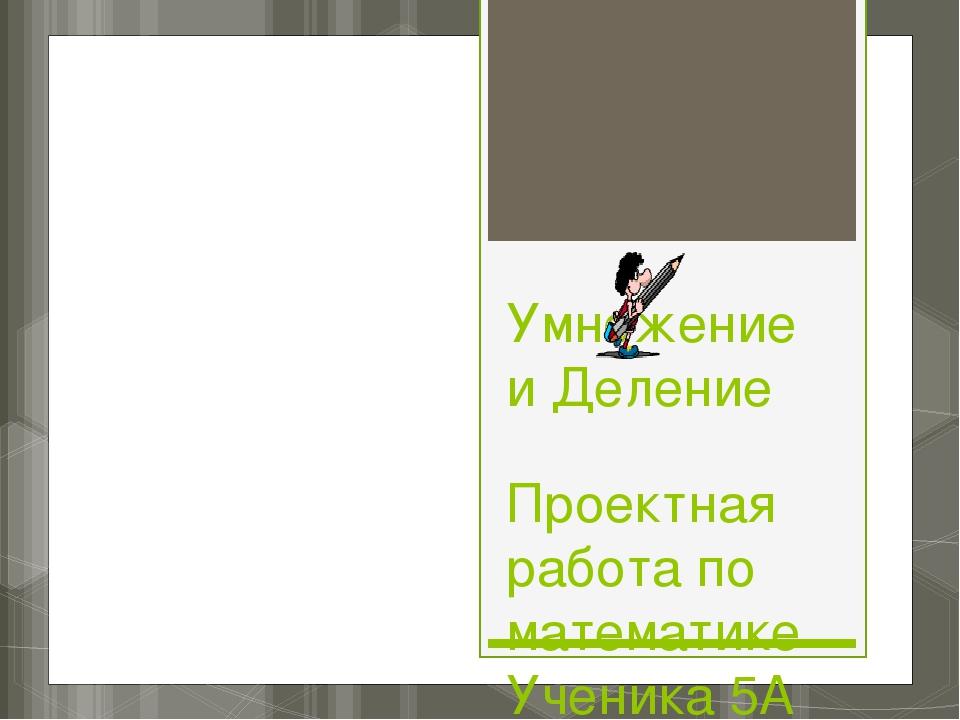 Умножение и Деление Проектная работа по математике Ученика 5А класса Шебзухов...