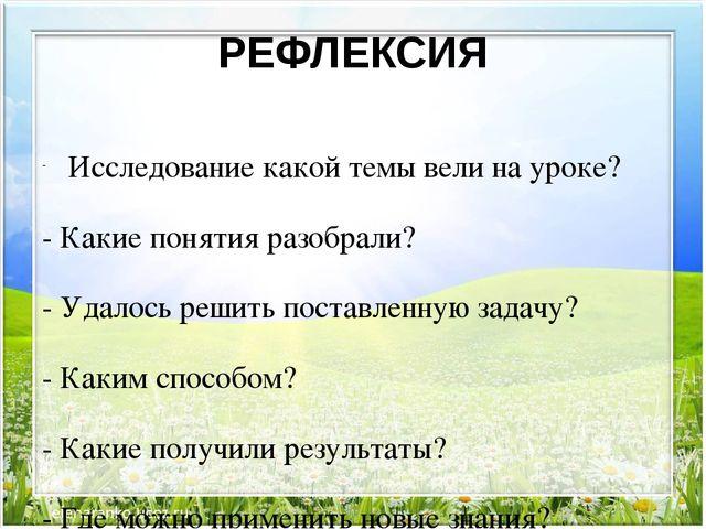 РЕФЛЕКСИЯ Исследование какой темы вели на уроке? - Какие понятия разобрали? -...