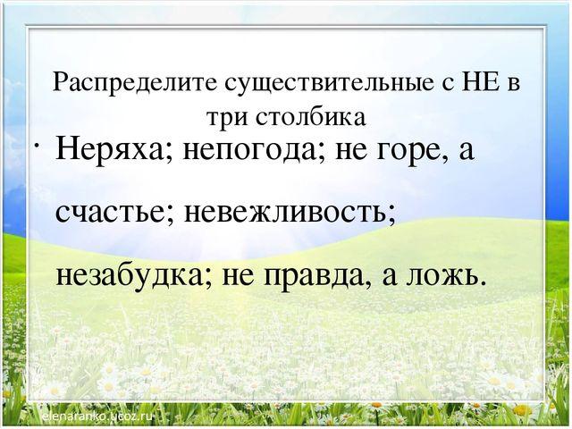 Распределите существительные с НЕ в три столбика Неряха; непогода; не горе,...