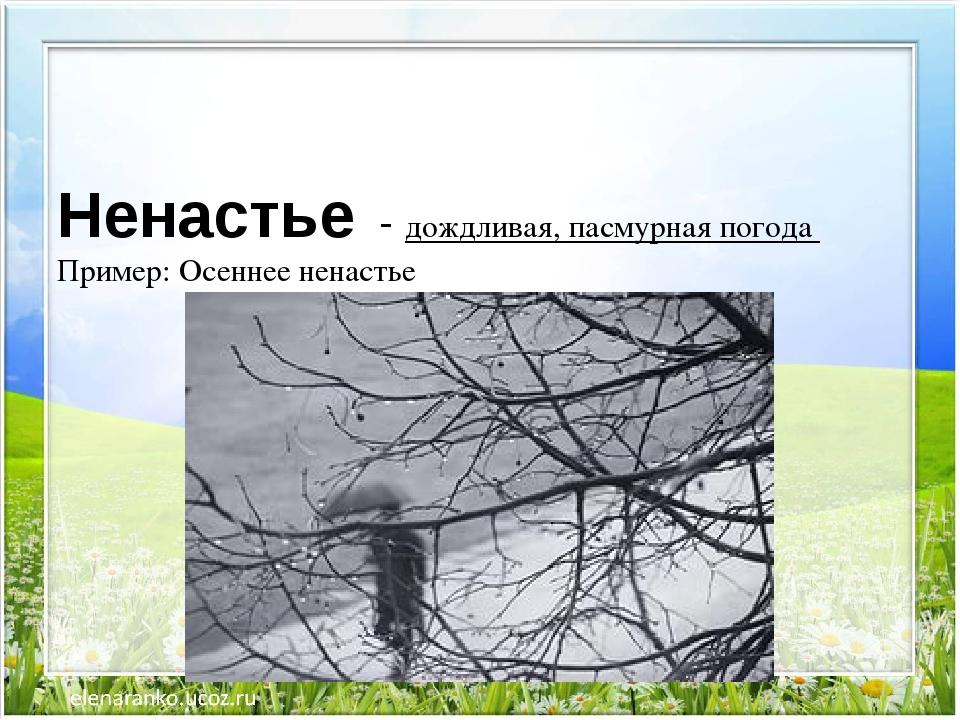 Ненастье - дождливая,пасмурнаяпогода Пример: Осеннее ненастье
