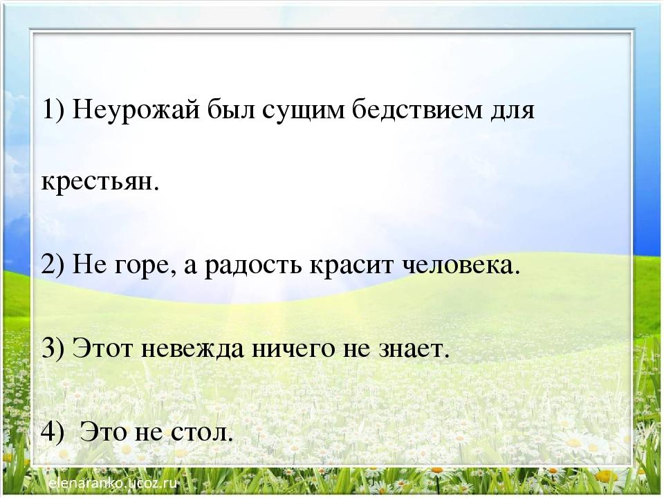 1) Неурожай был сущим бедствием для крестьян. 2) Не горе, а радость красит че...