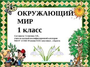 ОКРУЖАЮЩИЙ МИР 1 класс Составила: Селюгина Л.В., учитель высшей квалификацион