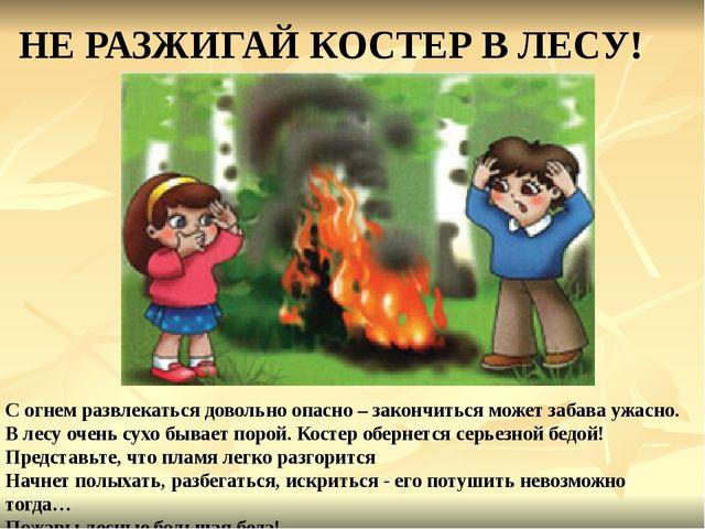 НЕ РАЗЖИГАЙ КОСТЕР В ЛЕСУ! С огнем развлекаться довольно опасно – закончиться...
