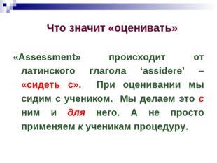 Что значит «оценивать» «Assessment» происходит от латинского глагола 'assider