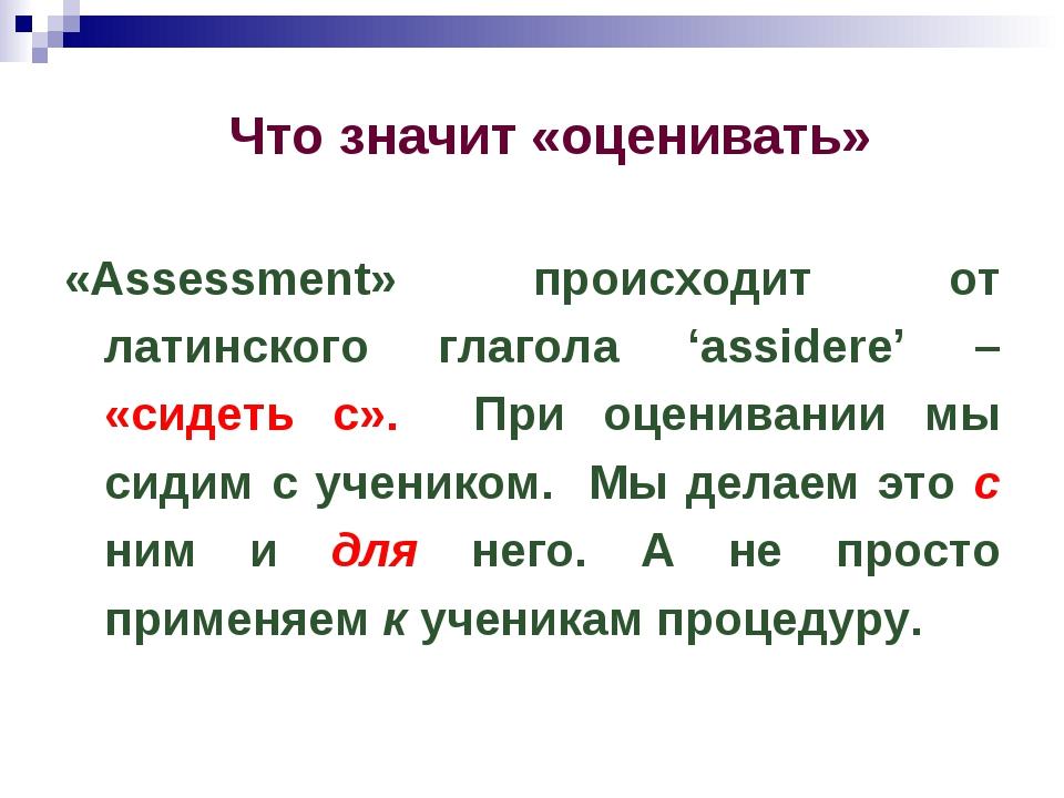 Что значит «оценивать» «Assessment» происходит от латинского глагола 'assider...
