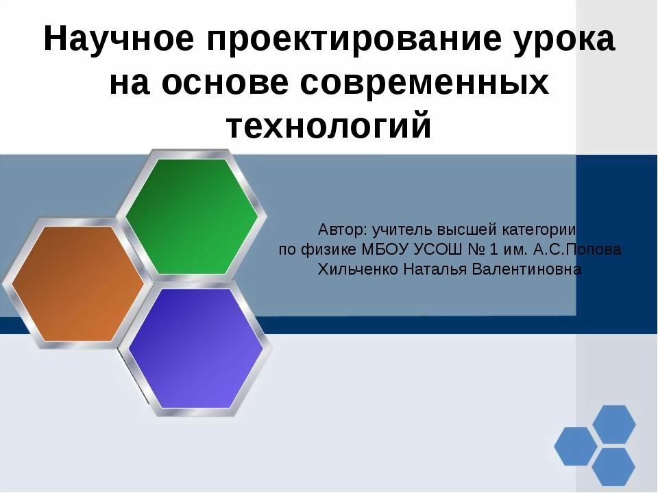 Научное проектирование урока на основе современных технологий Автор: учитель...