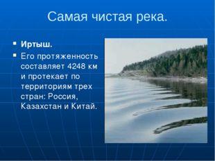 Самая чистая река. Иртыш. Его протяженность составляет 4248 км и протекает по