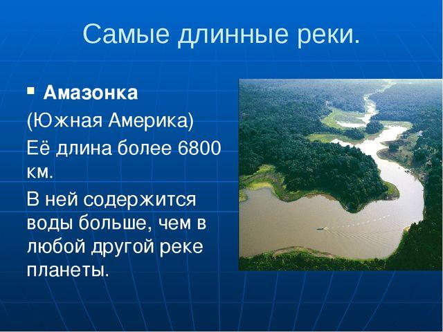Самые длинные реки. Амазонка (Южная Америка) Её длина более 6800 км. В ней со...