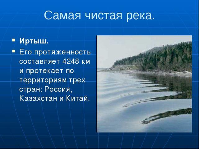 Самая чистая река. Иртыш. Его протяженность составляет 4248 км и протекает по...