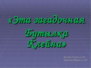 «Эта загадочная Бутылка Клейна» Котова Елена, 6 «В» Карпова Мария, 6 «В»