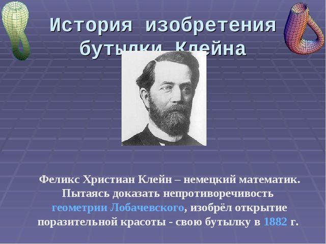 История изобретения бутылки Клейна Феликс Христиан Клейн – немецкий математик...