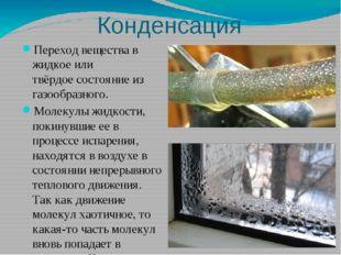 Конденсация Переход вещества в жидкое или твёрдоесостояние из газообразного.