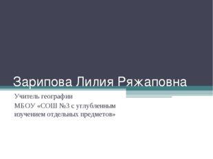 Зарипова Лилия Ряжаповна Учитель географии МБОУ «СОШ №3 с углубленным изучени