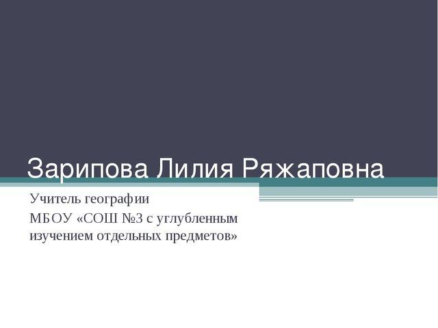 Зарипова Лилия Ряжаповна Учитель географии МБОУ «СОШ №3 с углубленным изучени...