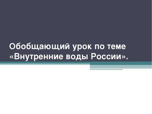 Обобщающий урок по теме «Внутренние воды России».