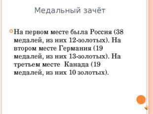 Медальный зачёт На первом месте была Россия (38 медалей, из них 12-золотых).