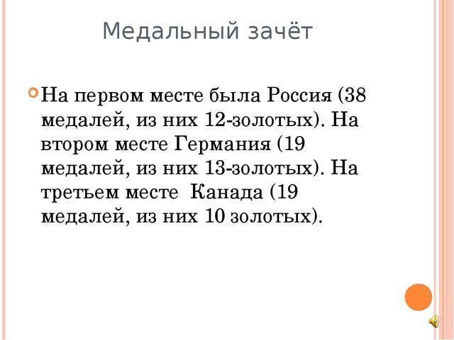 Медальный зачёт На первом месте была Россия (38 медалей, из них 12-золотых)....