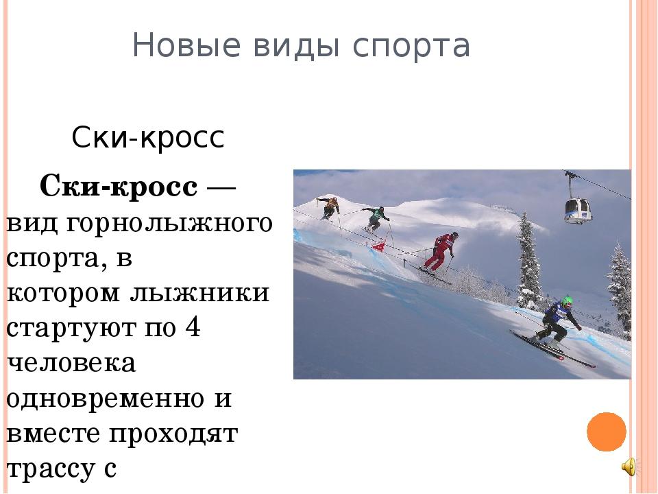 Новые виды спорта Ски-кросс Ски-кросс— вид горнолыжного спорта, в которомл...