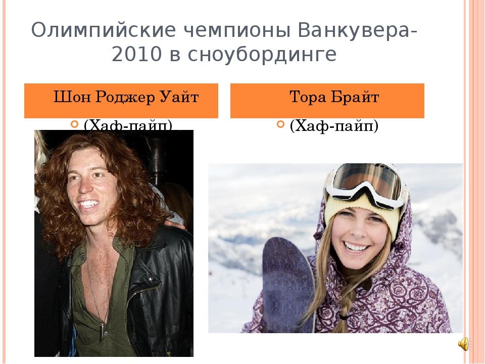 Олимпийские чемпионыВанкувера-2010в сноубординге Шон Роджер Уайт (Хаф-пайп)...