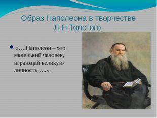 Образ Наполеона в творчестве Л.Н.Толстого. «….Наполеон – это маленький челове