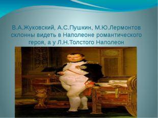 В.А.Жуковский, А.С.Пушкин, М.Ю.Лермонтов склонны видеть в Наполеоне романтиче