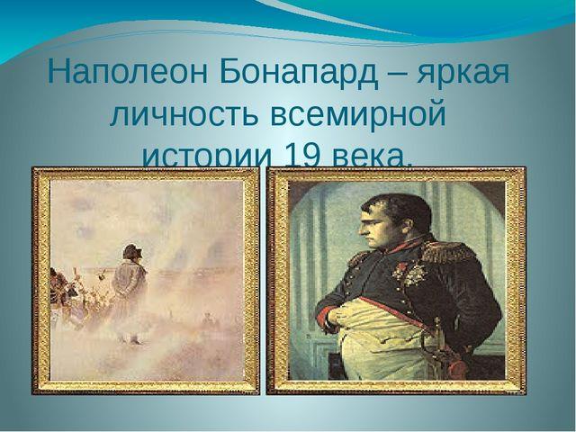 Наполеон Бонапард – яркая личность всемирной истории 19 века.