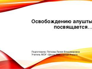 Освобождению алушты посвящается… Подготовила: Пяткова Лилия Владимировна Учит