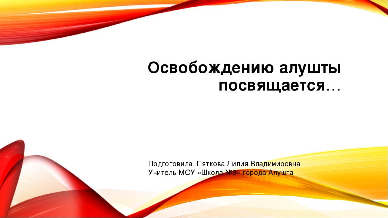 Освобождению алушты посвящается… Подготовила: Пяткова Лилия Владимировна Учит...