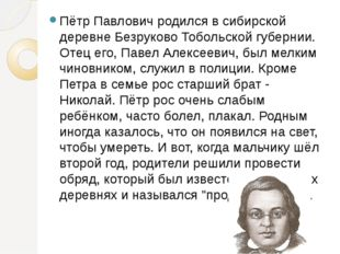 Пётр Павлович родился в сибирской деревне Безруково Тобольской губернии. Отец