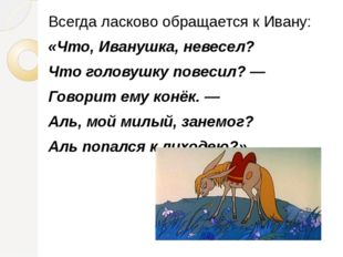 Всегда ласково обращается к Ивану: «Что, Иванушка, невесел? Что головушку пов