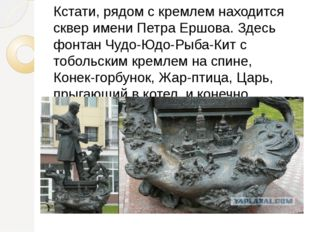 Кстати, рядом с кремлем находится сквер имени Петра Ершова. Здесь фонтан Чудо
