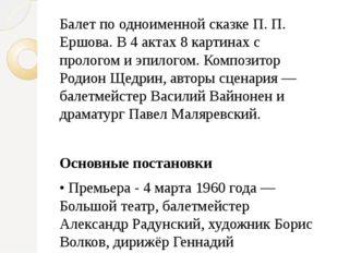 Балет по одноименной сказке П. П. Ершова. В 4 актах 8 картинах с прологом и э