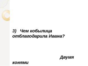 3) Чем кобылица отблагодарила Ивана? Двумя конями и коньком-горбунком