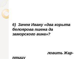 6) Зачем Ивану «два корыта белоярова пшена да заморского вина»? ловить Жар-п