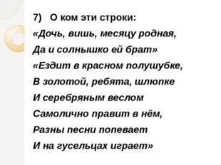 7) О ком эти строки: «Дочь, вишь, месяцу родная, Да и солнышко ей брат» «Езди